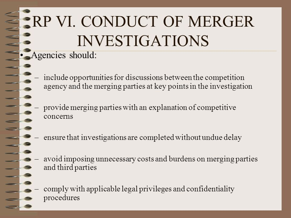 RP VI. CONDUCT OF MERGER INVESTIGATIONS Agencies should: –include opportunities for discussions between the competition agency and the merging parties