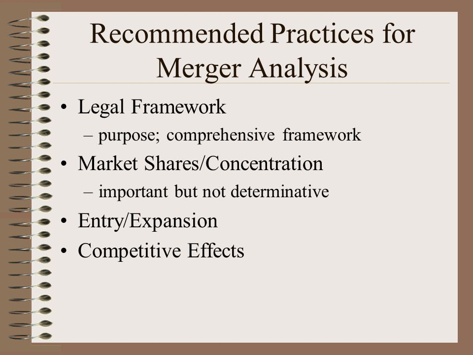 Recommended Practices for Merger Analysis Legal Framework –purpose; comprehensive framework Market Shares/Concentration –important but not determinative Entry/Expansion Competitive Effects