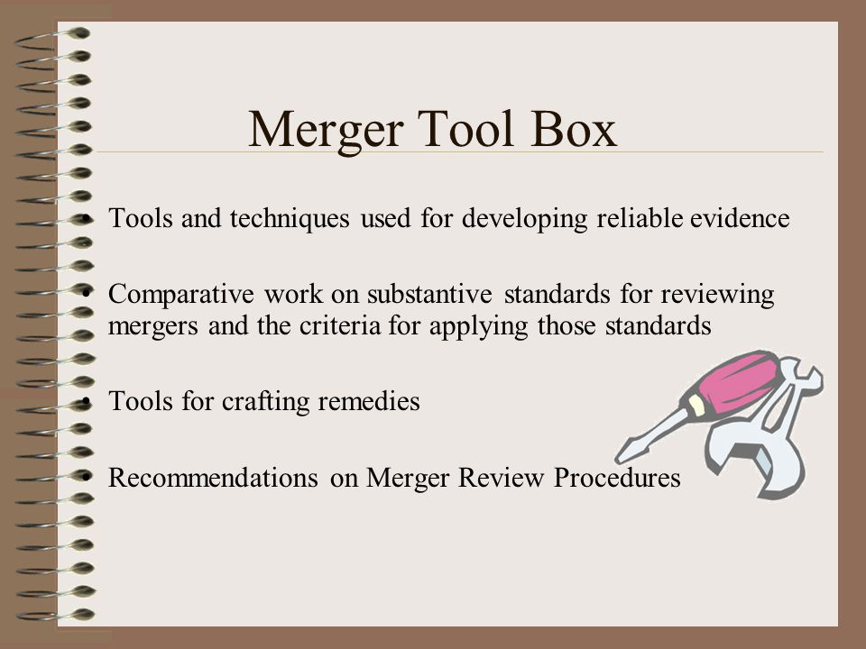 Merger Tool Box Tools and techniques used for developing reliable evidence Comparative work on substantive standards for reviewing mergers and the criteria for applying those standards Tools for crafting remedies Recommendations on Merger Review Procedures
