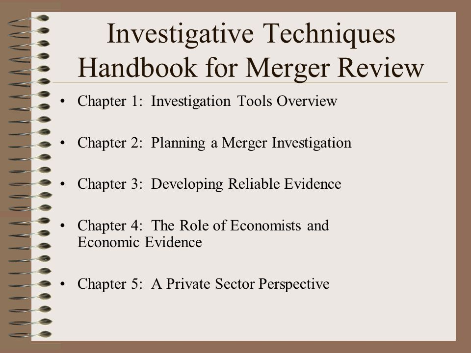 Chapter 1: Investigation Tools Overview Chapter 2: Planning a Merger Investigation Chapter 3: Developing Reliable Evidence Chapter 4: The Role of Econ