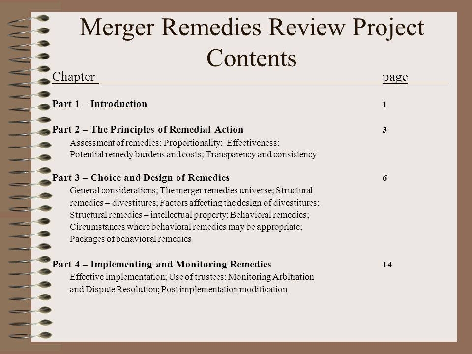 Merger Remedies Review Project Contents Chapterpage Part 1 – Introduction 1 Part 2 – The Principles of Remedial Action 3 Assessment of remedies; Proportionality; Effectiveness; Potential remedy burdens and costs; Transparency and consistency Part 3 – Choice and Design of Remedies 6 General considerations; The merger remedies universe; Structural remedies – divestitures; Factors affecting the design of divestitures; Structural remedies – intellectual property; Behavioral remedies; Circumstances where behavioral remedies may be appropriate; Packages of behavioral remedies Part 4 – Implementing and Monitoring Remedies 14 Effective implementation; Use of trustees; Monitoring Arbitration and Dispute Resolution; Post implementation modification