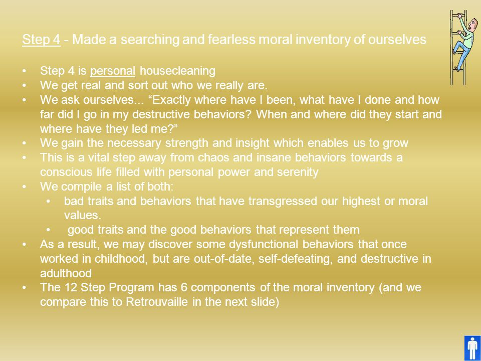 Step 4 - Made a searching and fearless moral inventory of ourselves Step 4 is personal housecleaning We get real and sort out who we really are. We as