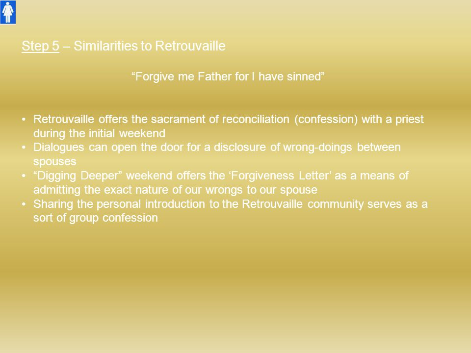 """Step 5 – Similarities to Retrouvaille """"Forgive me Father for I have sinned"""" Retrouvaille offers the sacrament of reconciliation (confession) with a pr"""