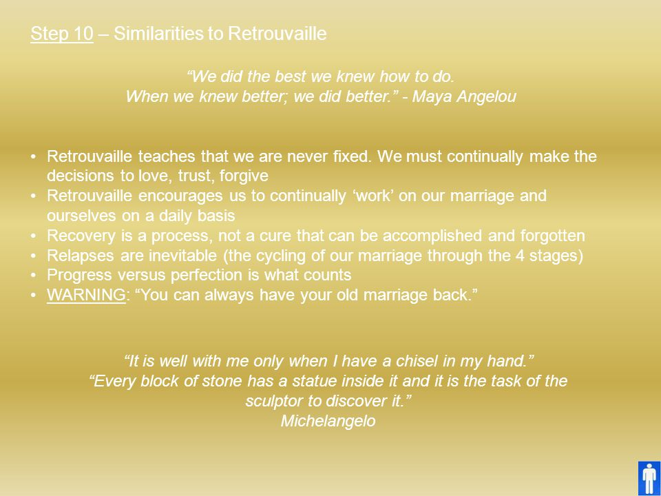 """Step 10 – Similarities to Retrouvaille """"We did the best we knew how to do. When we knew better; we did better."""" - Maya Angelou Retrouvaille teaches th"""