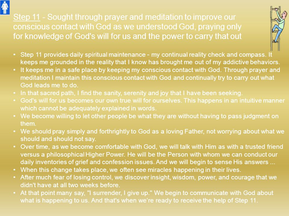 Step 11 - Sought through prayer and meditation to improve our conscious contact with God as we understood God, praying only for knowledge of God's wil