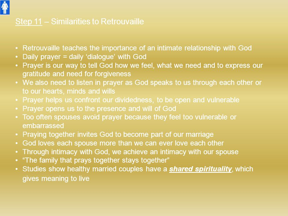 Step 11 – Similarities to Retrouvaille Retrouvaille teaches the importance of an intimate relationship with God Daily prayer = daily 'dialogue' with G