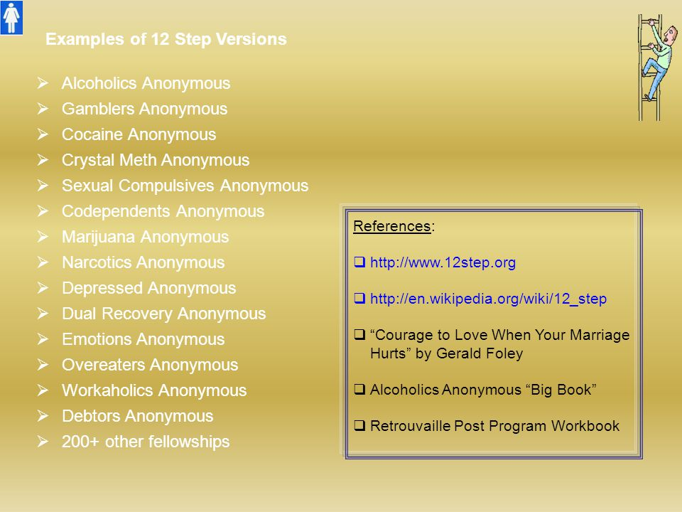 Examples of 12 Step Versions  Alcoholics Anonymous  Gamblers Anonymous  Cocaine Anonymous  Crystal Meth Anonymous  Sexual Compulsives Anonymous 