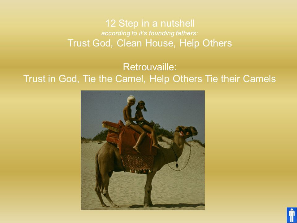 12 Step in a nutshell according to it's founding fathers: Trust God, Clean House, Help Others Retrouvaille: Trust in God, Tie the Camel, Help Others T