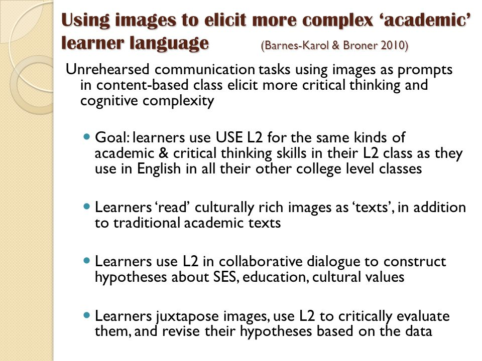 Using images to elicit more complex 'academic' learner language (Barnes-Karol & Broner 2010) Unrehearsed communication tasks using images as prompts in content-based class elicit more critical thinking and cognitive complexity Goal: learners use USE L2 for the same kinds of academic & critical thinking skills in their L2 class as they use in English in all their other college level classes Learners 'read' culturally rich images as 'texts', in addition to traditional academic texts Learners use L2 in collaborative dialogue to construct hypotheses about SES, education, cultural values Learners juxtapose images, use L2 to critically evaluate them, and revise their hypotheses based on the data