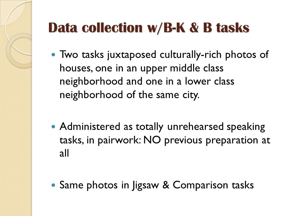 Data collection w/B-K & B tasks Two tasks juxtaposed culturally-rich photos of houses, one in an upper middle class neighborhood and one in a lower class neighborhood of the same city.