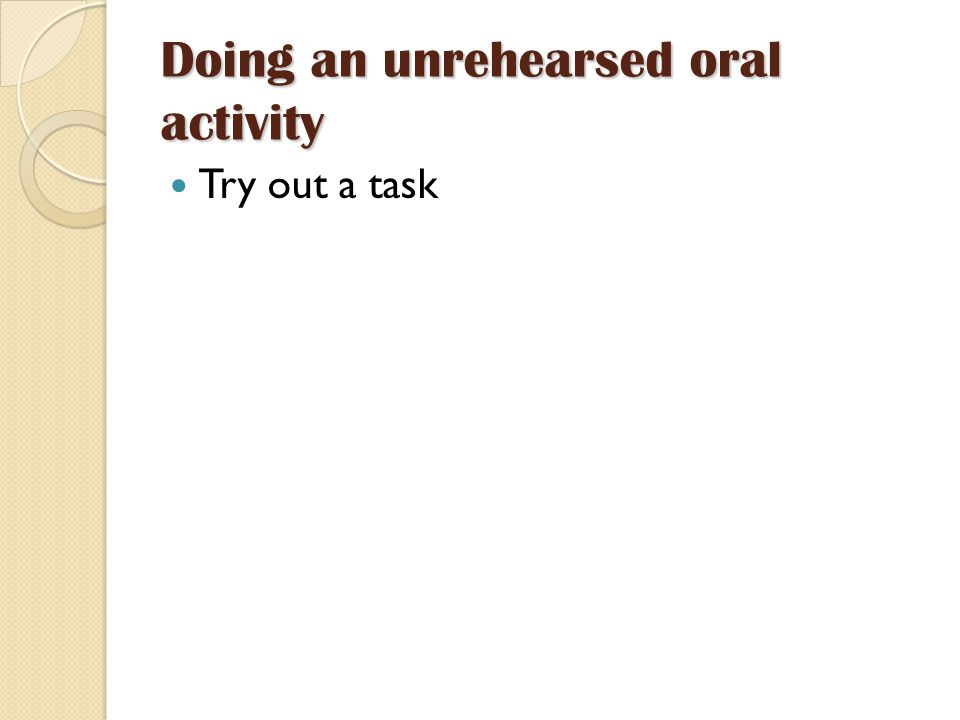 Doing an unrehearsed oral activity Try out a task