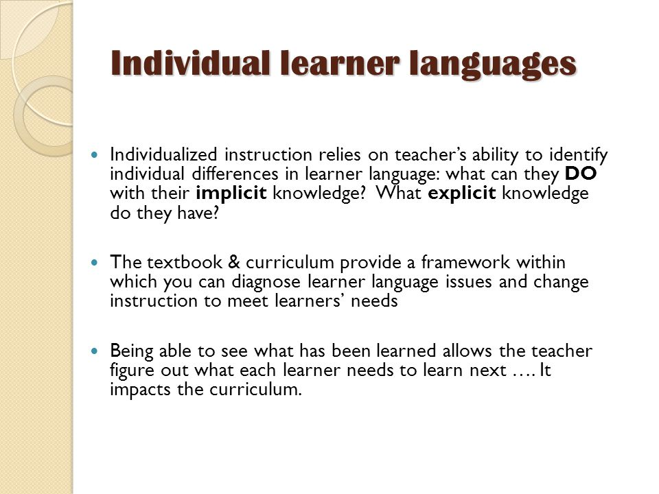 Individual learner languages Individualized instruction relies on teacher's ability to identify individual differences in learner language: what can they DO with their implicit knowledge.