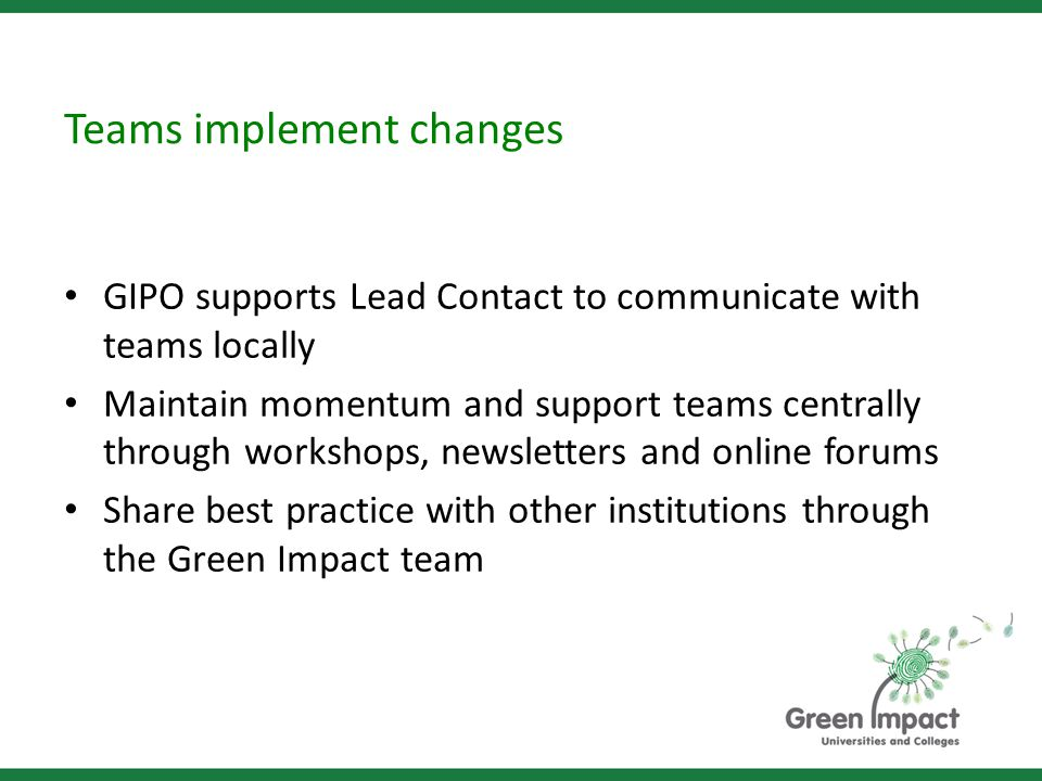 Teams implement changes GIPO supports Lead Contact to communicate with teams locally Maintain momentum and support teams centrally through workshops, newsletters and online forums Share best practice with other institutions through the Green Impact team