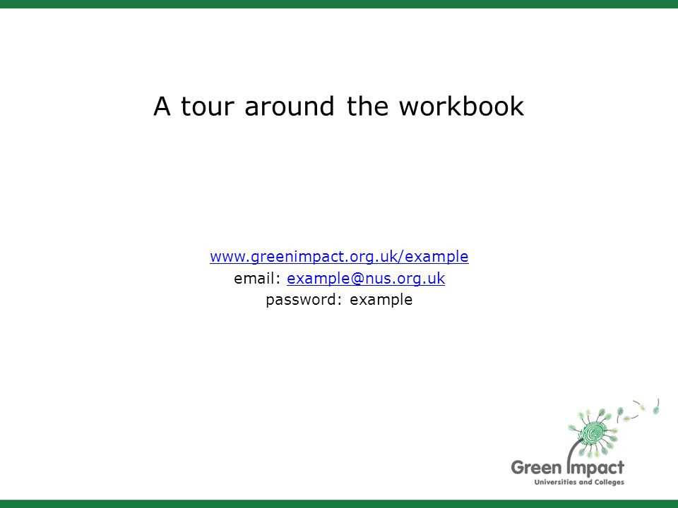 A tour around the workbook www.greenimpact.org.uk/example email: example@nus.org.ukexample@nus.org.uk password: example