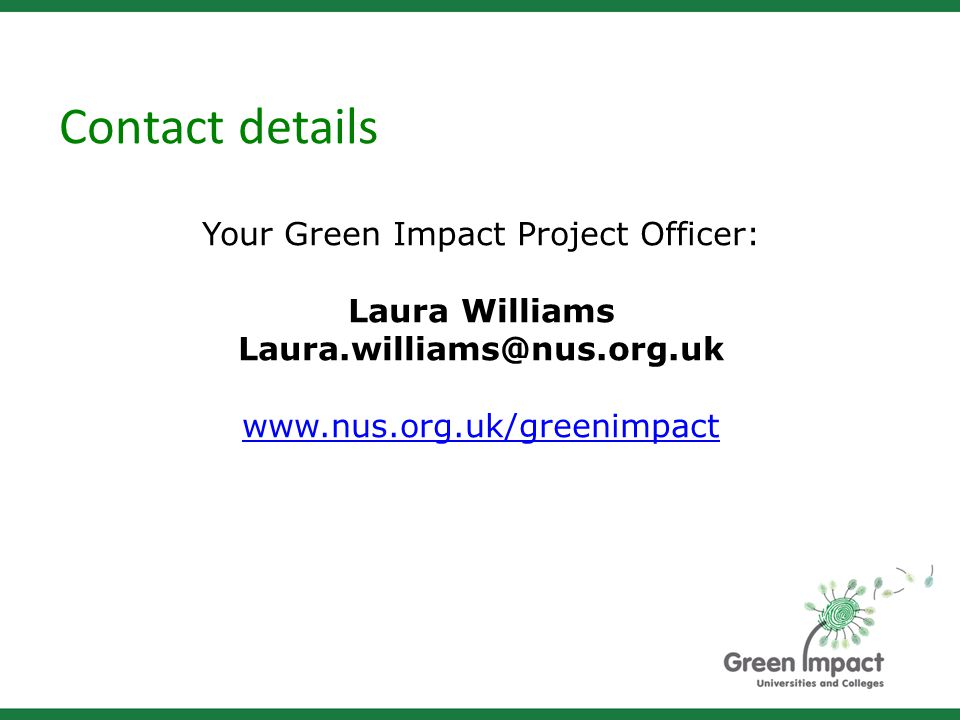 Contact details Your Green Impact Project Officer: Laura Williams Laura.williams@nus.org.uk www.nus.org.uk/greenimpact
