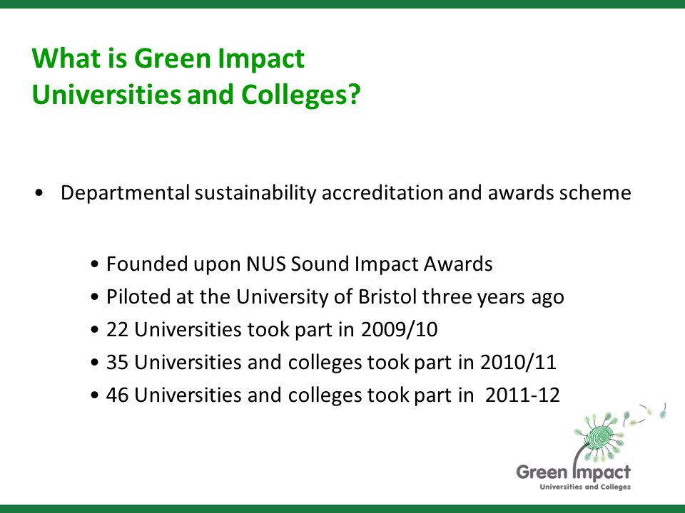 Departmental sustainability accreditation and awards scheme Founded upon NUS Sound Impact Awards Piloted at the University of Bristol three years ago 22 Universities took part in 2009/10 35 Universities and colleges took part in 2010/11 46 Universities and colleges took part in 2011-12 What is Green Impact Universities and Colleges?