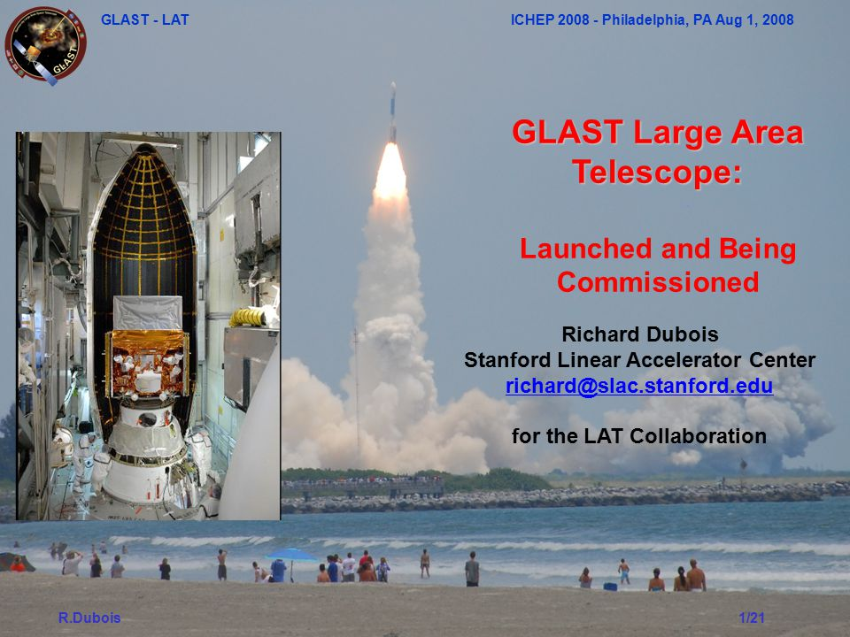 GLAST - LAT ICHEP 2008 - Philadelphia, PA Aug 1, 2008 R.Dubois1/21 GLAST Large Area Telescope: Launched and Being Commissioned Richard Dubois Stanford Linear Accelerator Center richard@slac.stanford.edu for the LAT Collaboration