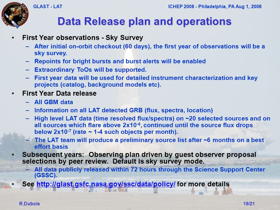 GLAST - LAT ICHEP 2008 - Philadelphia, PA Aug 1, 2008 R.Dubois19/21 Data Release plan and operations First Year observations - Sky Survey –After initial on-orbit checkout (60 days), the first year of observations will be a sky survey.