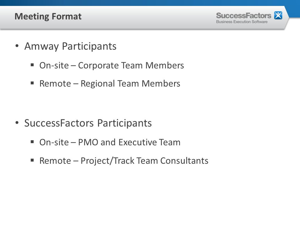 Amway Participants  On-site – Corporate Team Members  Remote – Regional Team Members SuccessFactors Participants  On-site – PMO and Executive Team  Remote – Project/Track Team Consultants Meeting Format
