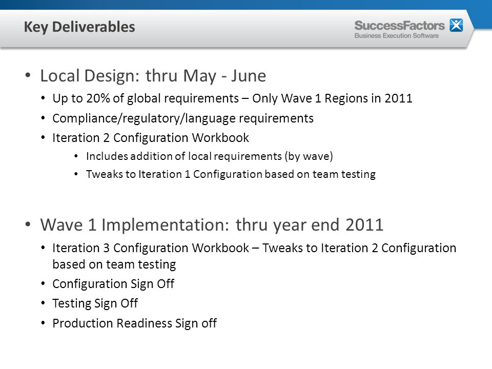 Local Design: thru May - June Up to 20% of global requirements – Only Wave 1 Regions in 2011 Compliance/regulatory/language requirements Iteration 2 Configuration Workbook Includes addition of local requirements (by wave) Tweaks to Iteration 1 Configuration based on team testing Wave 1 Implementation: thru year end 2011 Iteration 3 Configuration Workbook – Tweaks to Iteration 2 Configuration based on team testing Configuration Sign Off Testing Sign Off Production Readiness Sign off Key Deliverables