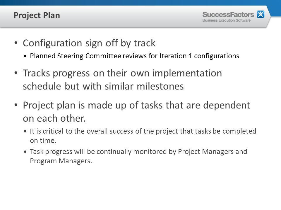 Configuration sign off by track Planned Steering Committee reviews for Iteration 1 configurations Tracks progress on their own implementation schedule but with similar milestones Project plan is made up of tasks that are dependent on each other.