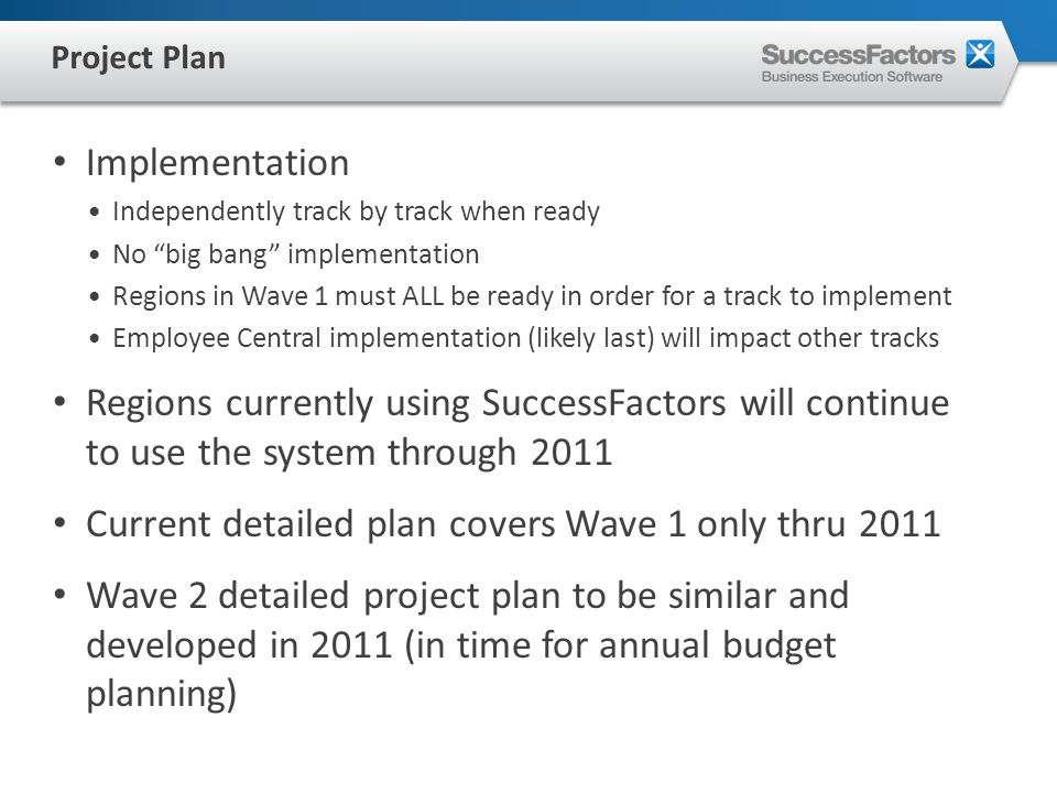 Implementation Independently track by track when ready No big bang implementation Regions in Wave 1 must ALL be ready in order for a track to implement Employee Central implementation (likely last) will impact other tracks Regions currently using SuccessFactors will continue to use the system through 2011 Current detailed plan covers Wave 1 only thru 2011 Wave 2 detailed project plan to be similar and developed in 2011 (in time for annual budget planning) Project Plan