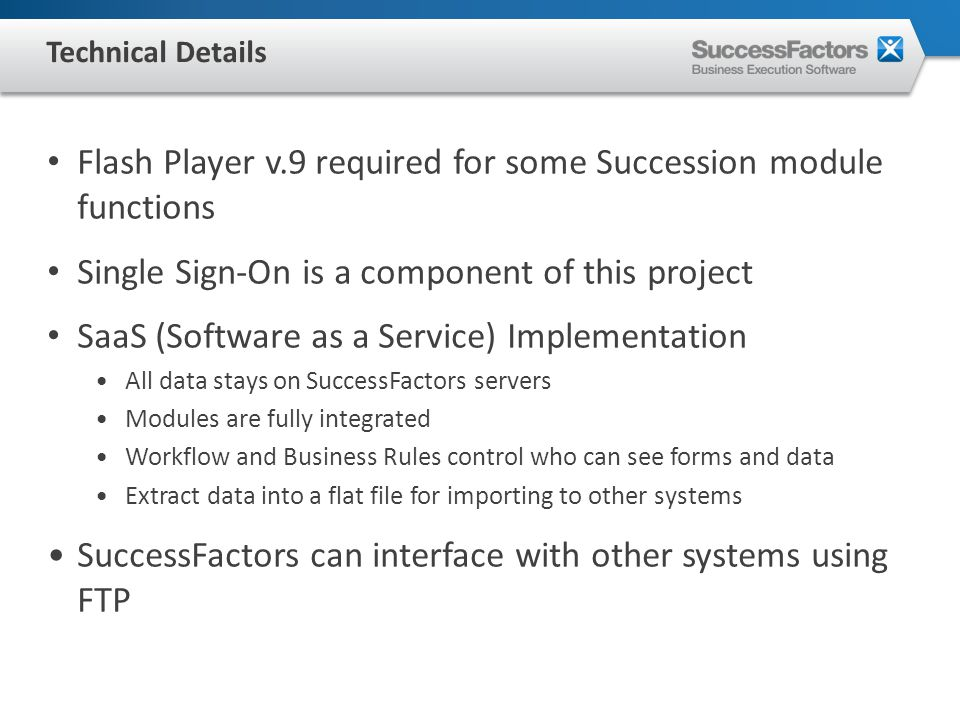 Flash Player v.9 required for some Succession module functions Single Sign-On is a component of this project SaaS (Software as a Service) Implementation All data stays on SuccessFactors servers Modules are fully integrated Workflow and Business Rules control who can see forms and data Extract data into a flat file for importing to other systems SuccessFactors can interface with other systems using FTP Technical Details