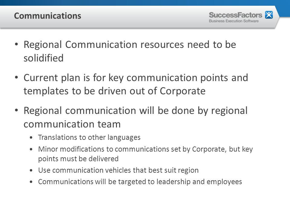 Regional Communication resources need to be solidified Current plan is for key communication points and templates to be driven out of Corporate Regional communication will be done by regional communication team Translations to other languages Minor modifications to communications set by Corporate, but key points must be delivered Use communication vehicles that best suit region Communications will be targeted to leadership and employees Communications