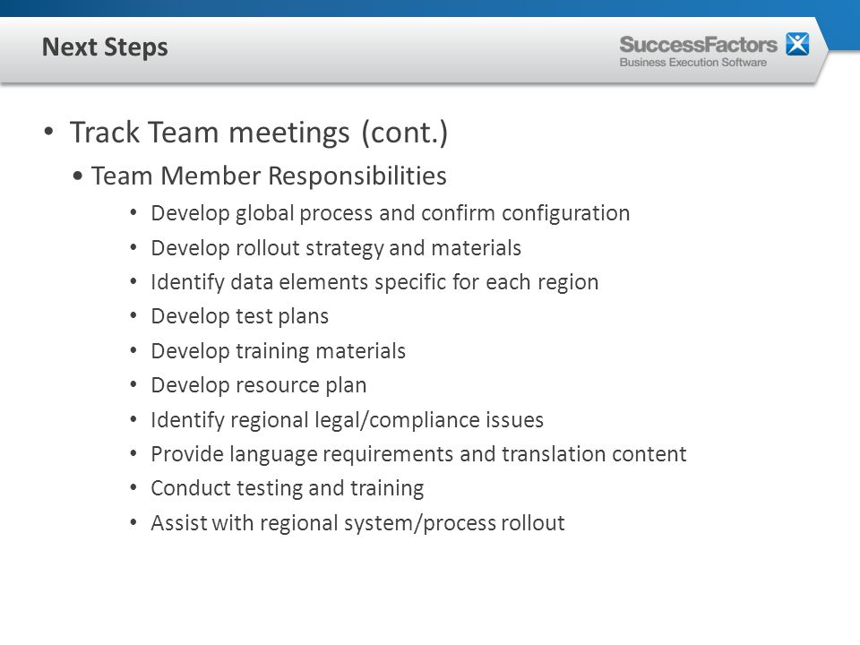 Track Team meetings (cont.) Team Member Responsibilities Develop global process and confirm configuration Develop rollout strategy and materials Identify data elements specific for each region Develop test plans Develop training materials Develop resource plan Identify regional legal/compliance issues Provide language requirements and translation content Conduct testing and training Assist with regional system/process rollout Next Steps