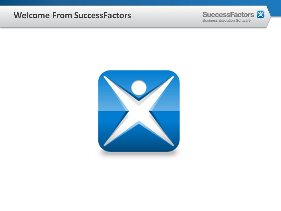About SuccessFactors 3500+ Customers 180 Countries 60+ Industries 31 Languages Global Presence Industry Leader in Talent Management Strong Balance Sheet Stability: In business since 2001 / Went public in 2008 Existing partnership with Amway for Talent Management Significant R&D investments: Over 15 products 8.0+ Million Users