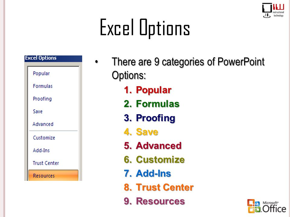 Excel Options There are 9 categories of PowerPoint Options: 1.Popular 2.Formulas 3.Proofing 4.Save 5.Advanced 6.Customize 7.Add-Ins 8.Trust Center 9.R