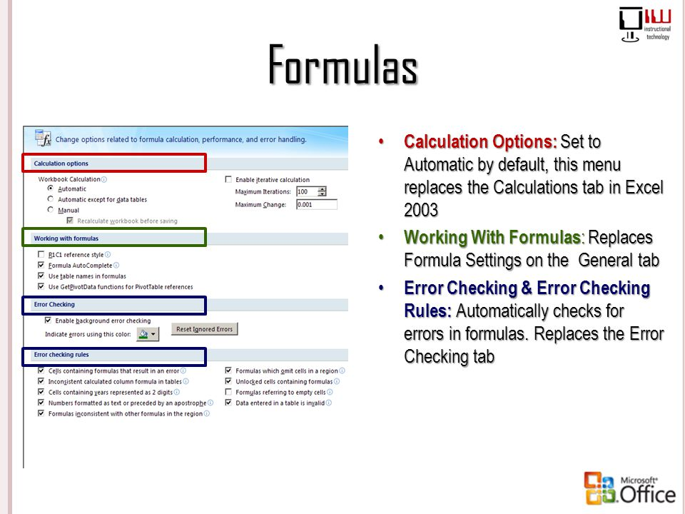 Formulas Calculation Options: Set to Automatic by default, this menu replaces the Calculations tab in Excel 2003 Working With Formulas: Replaces Formu