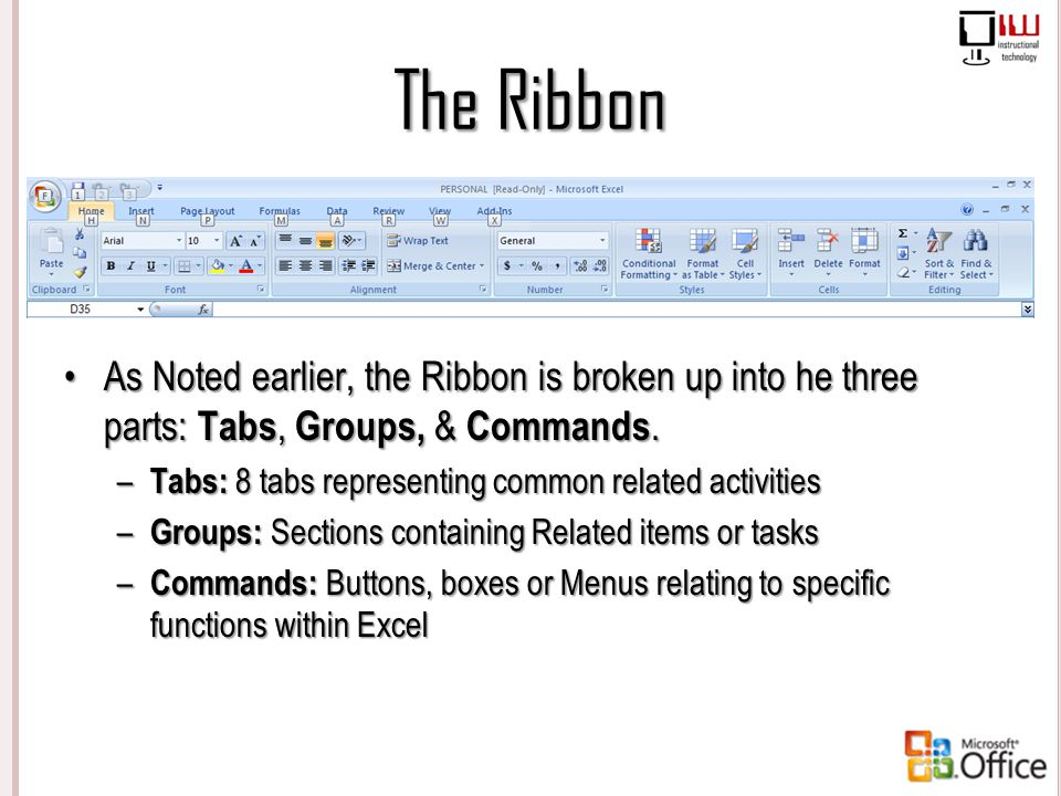 The Ribbon As Noted earlier, the Ribbon is broken up into he three parts: Tabs, Groups, & Commands. – Tabs: 8 tabs representing common related activit