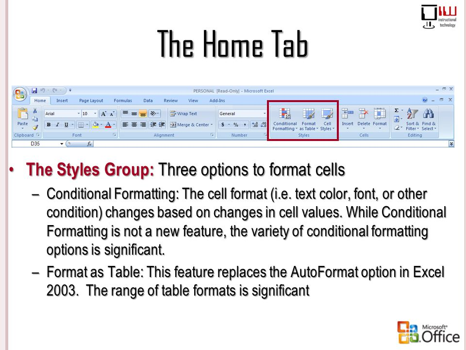 The Home Tab The Styles Group: Three options to format cells – Conditional Formatting: The cell format (i.e. text color, font, or other condition) cha