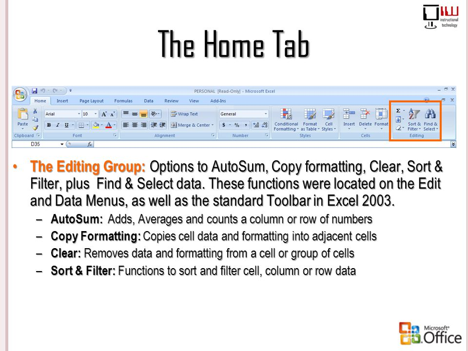 The Home Tab The Editing Group: Options to AutoSum, Copy formatting, Clear, Sort & Filter, plus Find & Select data. These functions were located on th