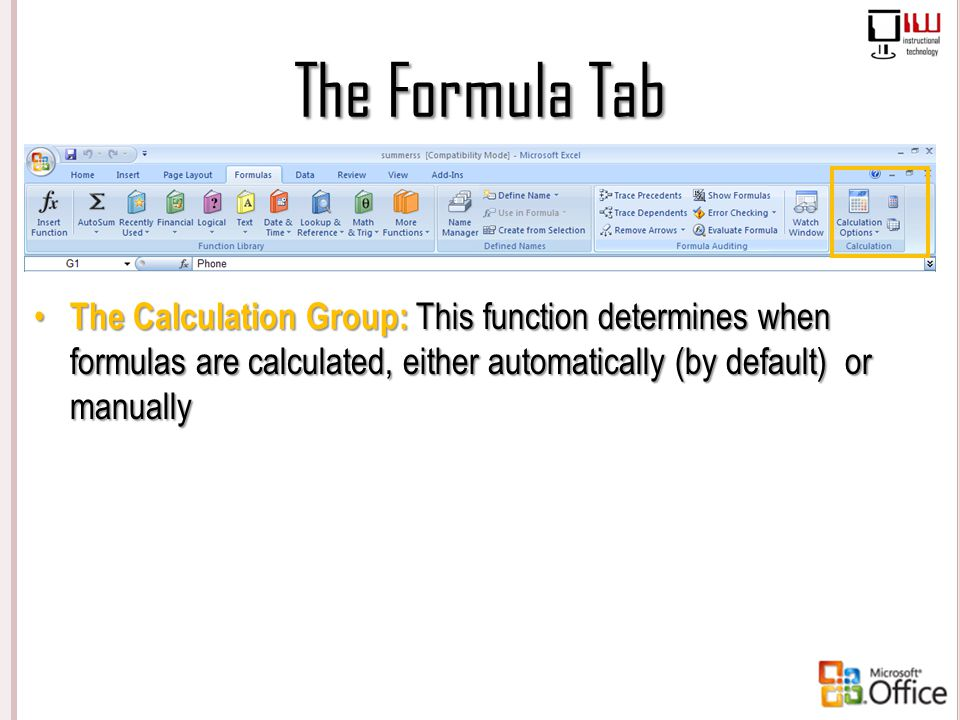The Formula Tab The Calculation Group: This function determines when formulas are calculated, either automatically (by default) or manually