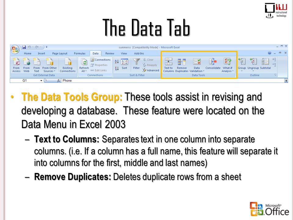 The Data Tab The Data Tools Group: These tools assist in revising and developing a database. These feature were located on the Data Menu in Excel 2003