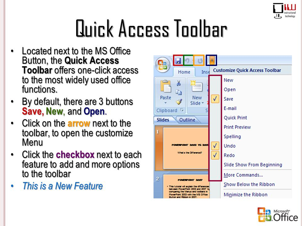 Quick Access Toolbar Located next to the MS Office Button, the Quick Access Toolbar offers one-click access to the most widely used office functions.L