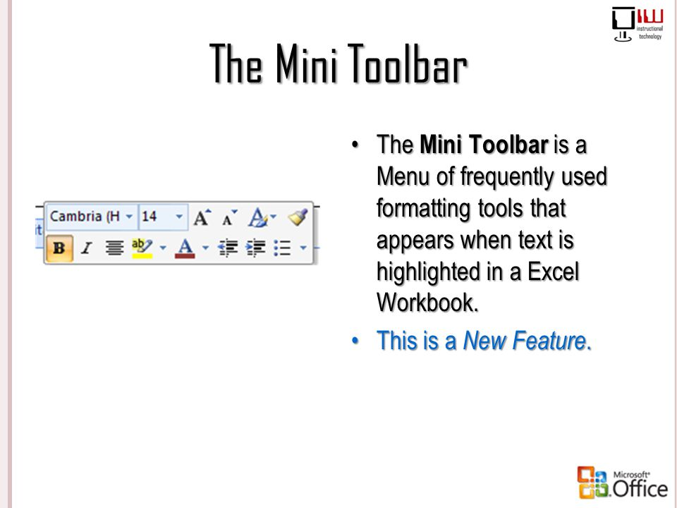 The Mini Toolbar The Mini Toolbar is a Menu of frequently used formatting tools that appears when text is highlighted in a Excel Workbook. This is a N