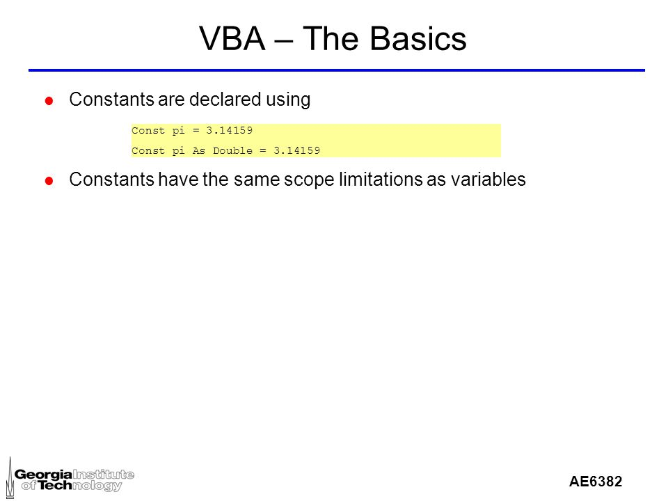 AE6382 VBA – The Basics l Constants are declared using l Constants have the same scope limitations as variables Const pi = 3.14159 Const pi As Double = 3.14159