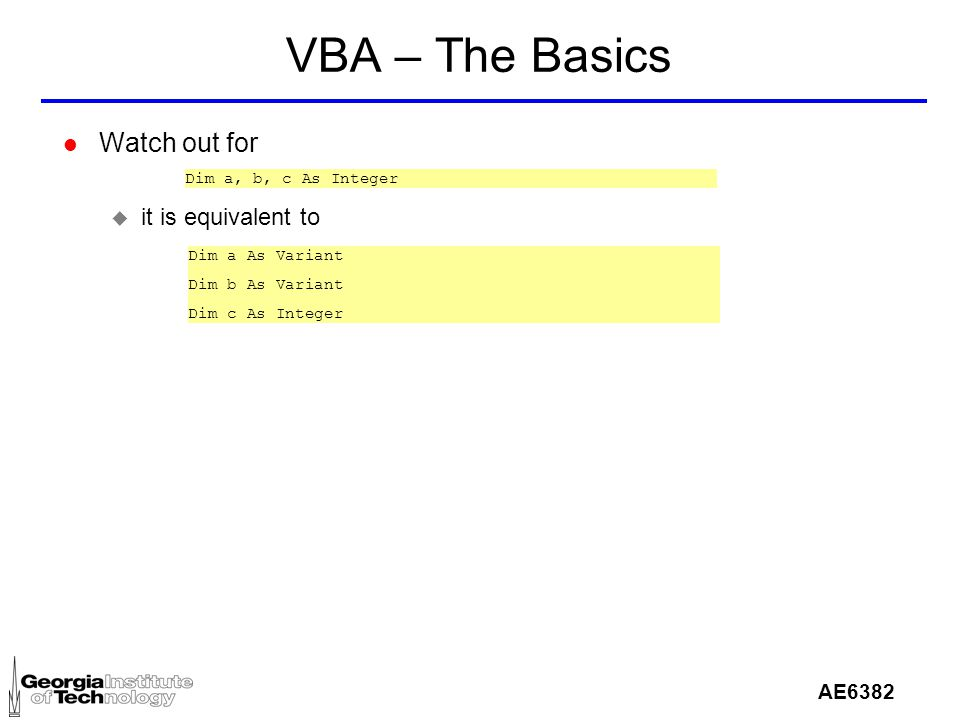 AE6382 VBA – The Basics l Watch out for u it is equivalent to Dim a, b, c As Integer Dim a As Variant Dim b As Variant Dim c As Integer