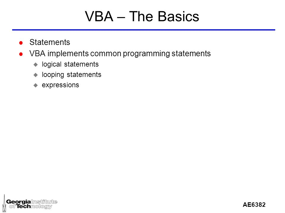 AE6382 VBA – The Basics l Statements l VBA implements common programming statements u logical statements u looping statements u expressions