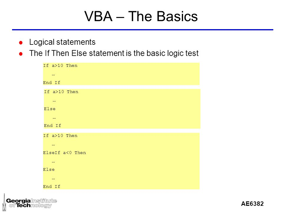 AE6382 VBA – The Basics l Logical statements l The If Then Else statement is the basic logic test If a>10 Then … End If If a>10 Then … ElseIf a<0 Then … Else … End If If a>10 Then … Else … End If