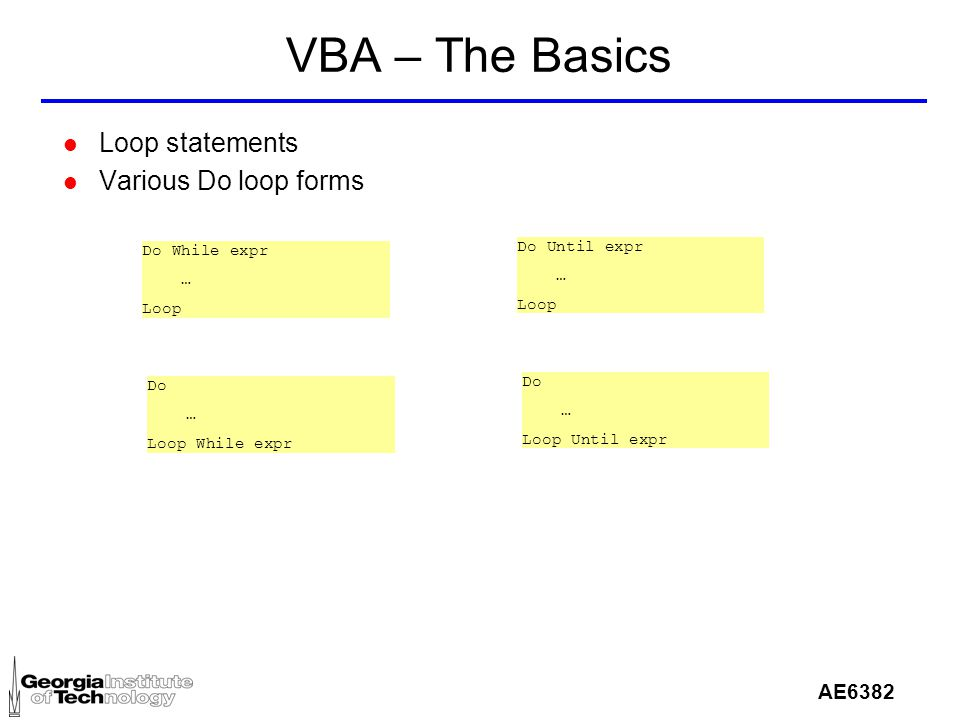 AE6382 VBA – The Basics l Loop statements l Various Do loop forms Do While expr … Loop Do Until expr … Loop Do … Loop While expr Do … Loop Until expr