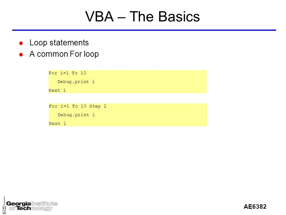 AE6382 VBA – The Basics l Loop statements l A common For loop For i=1 To 10 Debug.print i Next i For i=1 To 10 Step 2 Debug.print i Next i