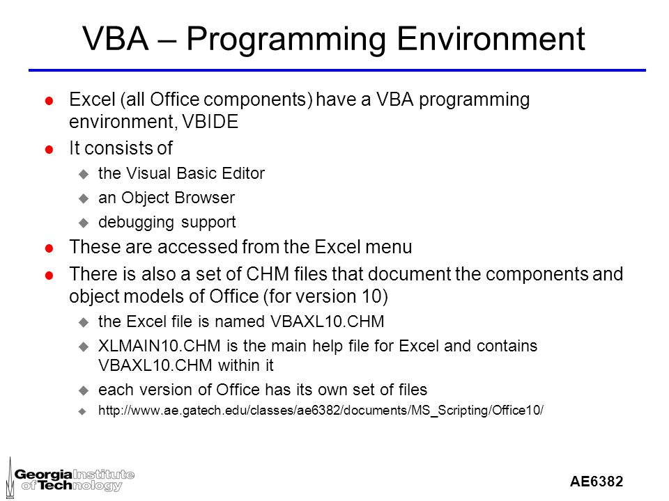 AE6382 VBA – Programming Environment l Excel (all Office components) have a VBA programming environment, VBIDE l It consists of u the Visual Basic Editor u an Object Browser u debugging support l These are accessed from the Excel menu l There is also a set of CHM files that document the components and object models of Office (for version 10) u the Excel file is named VBAXL10.CHM u XLMAIN10.CHM is the main help file for Excel and contains VBAXL10.CHM within it u each version of Office has its own set of files u http://www.ae.gatech.edu/classes/ae6382/documents/MS_Scripting/Office10/