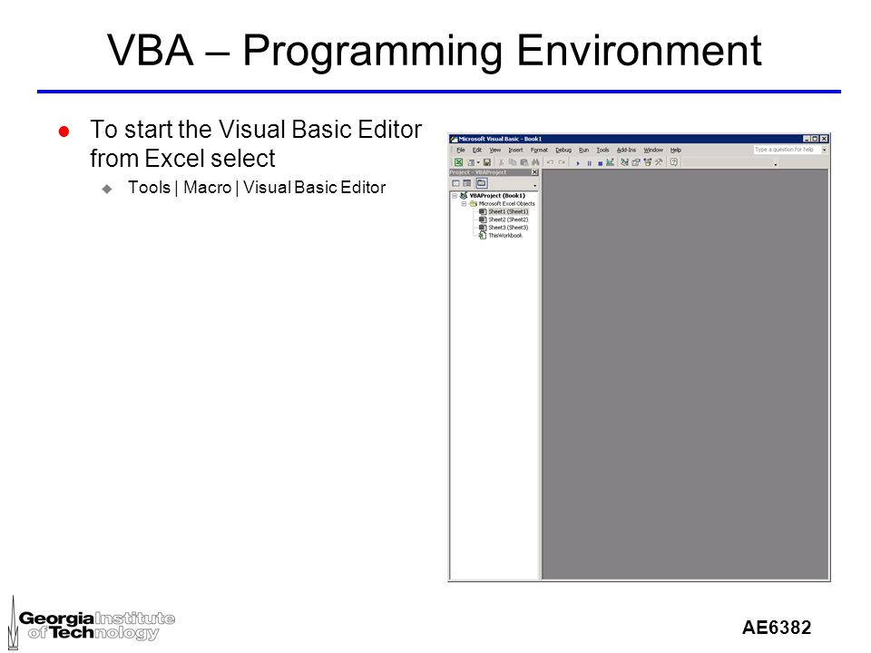 AE6382 VBA – Programming Environment l To start the Visual Basic Editor from Excel select u Tools | Macro | Visual Basic Editor