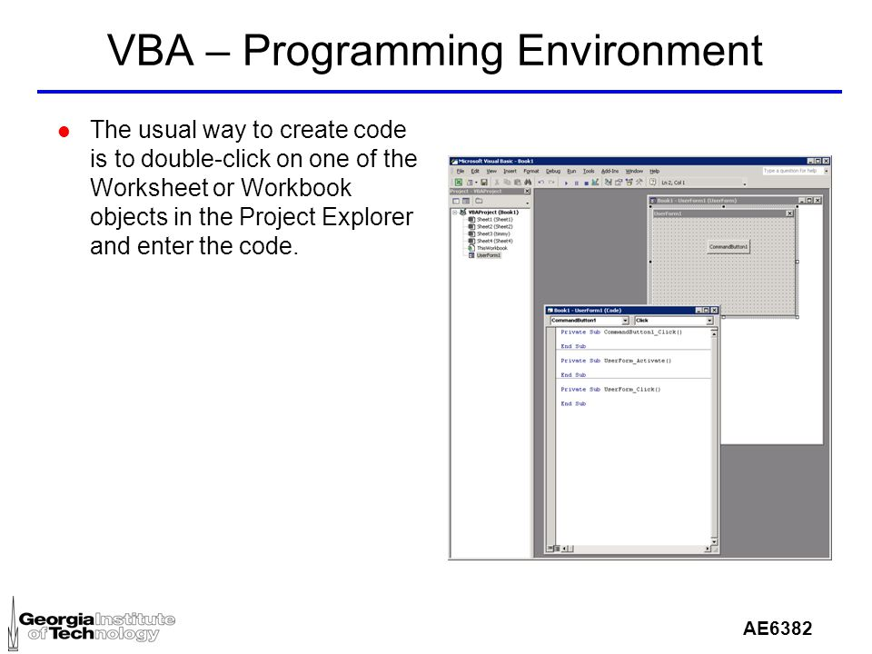 AE6382 VBA – Programming Environment l The usual way to create code is to double-click on one of the Worksheet or Workbook objects in the Project Explorer and enter the code.