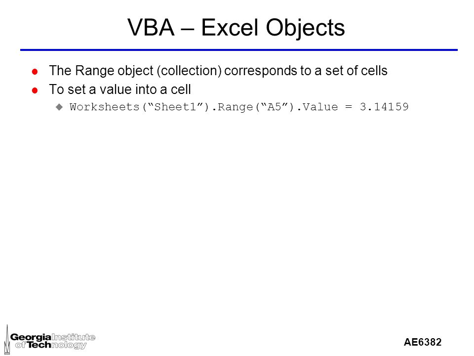 AE6382 VBA – Excel Objects l The Range object (collection) corresponds to a set of cells l To set a value into a cell u Worksheets( Sheet1 ).Range( A5 ).Value = 3.14159