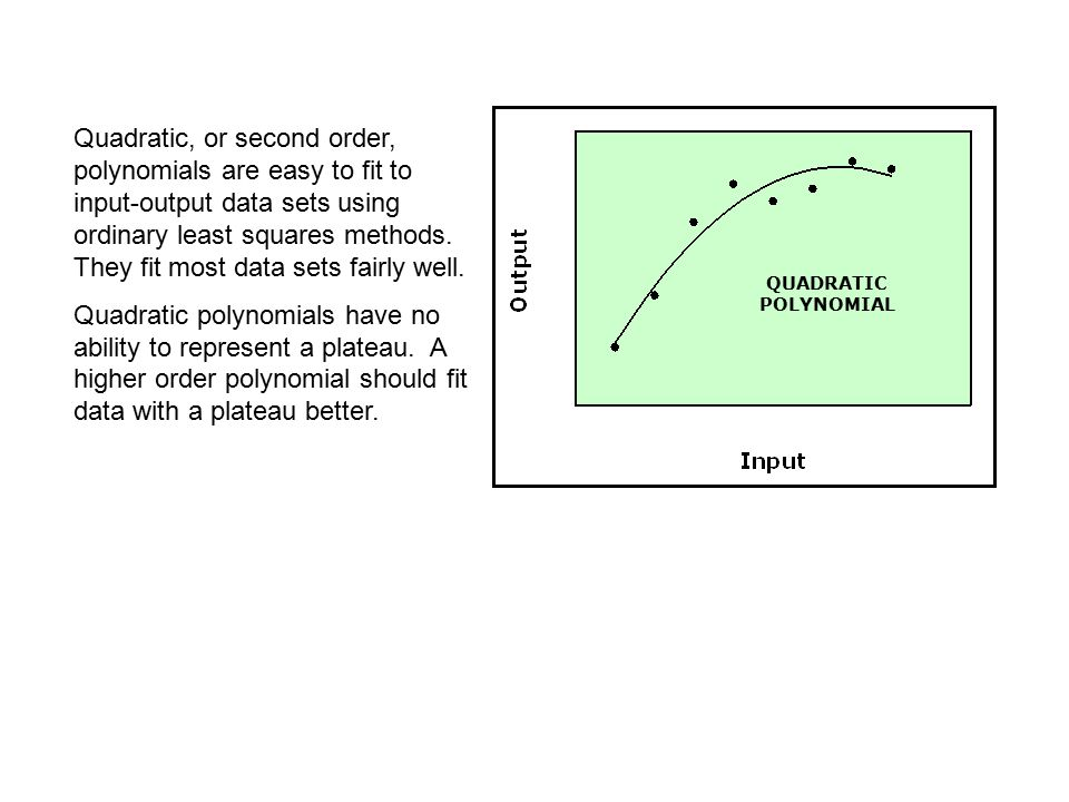 QUADRATIC POLYNOMIAL Quadratic, or second order, polynomials are easy to fit to input-output data sets using ordinary least squares methods.